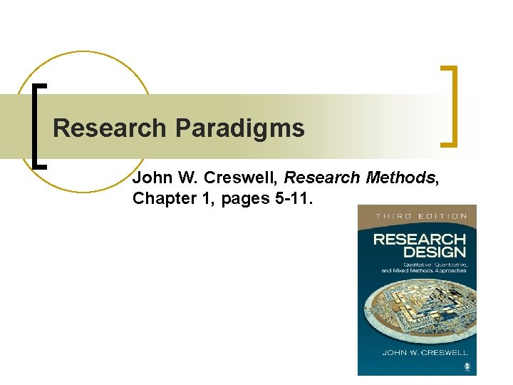 Research Paradigms John W. Creswell, Research Methods, Chapter 1, pages 5 -11.