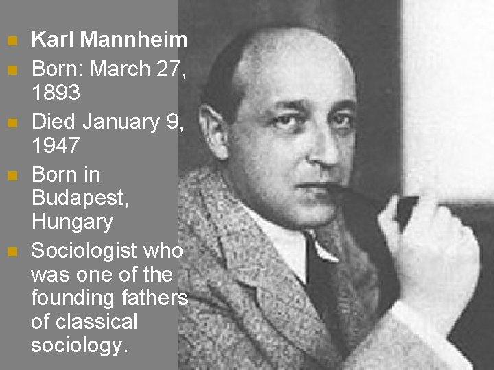 n n n Karl Mannheim Born: March 27, 1893 Died January 9, 1947 Born