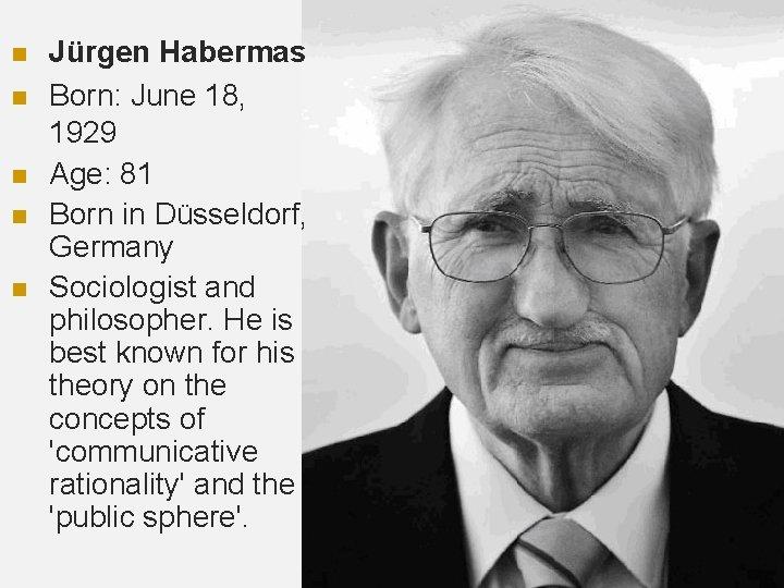 n n n Jürgen Habermas Born: June 18, 1929 Age: 81 Born in Düsseldorf,