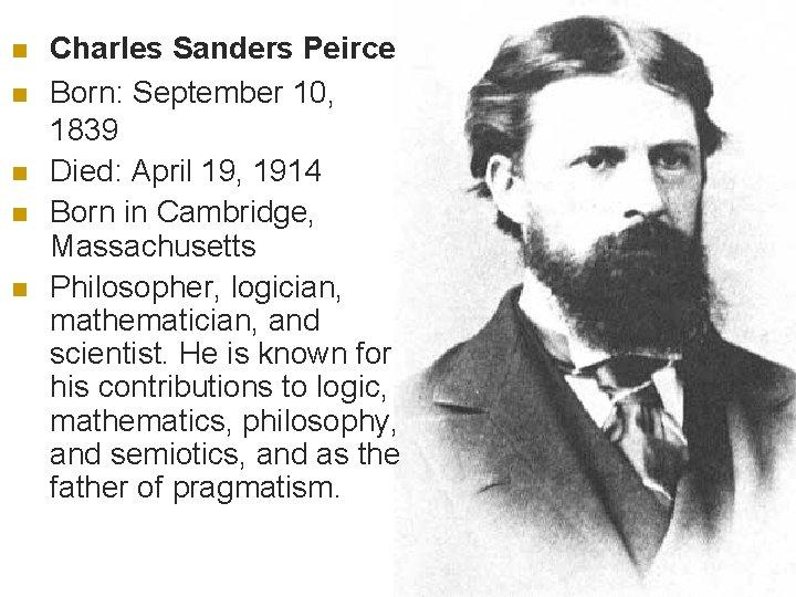 n n n Charles Sanders Peirce Born: September 10, 1839 Died: April 19, 1914