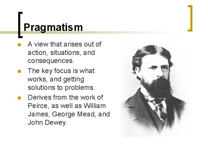 Pragmatism n n n A view that arises out of action, situations, and consequences.