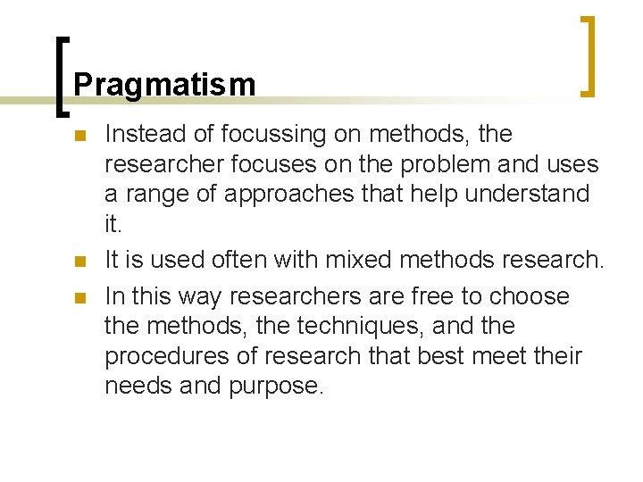 Pragmatism n n n Instead of focussing on methods, the researcher focuses on the