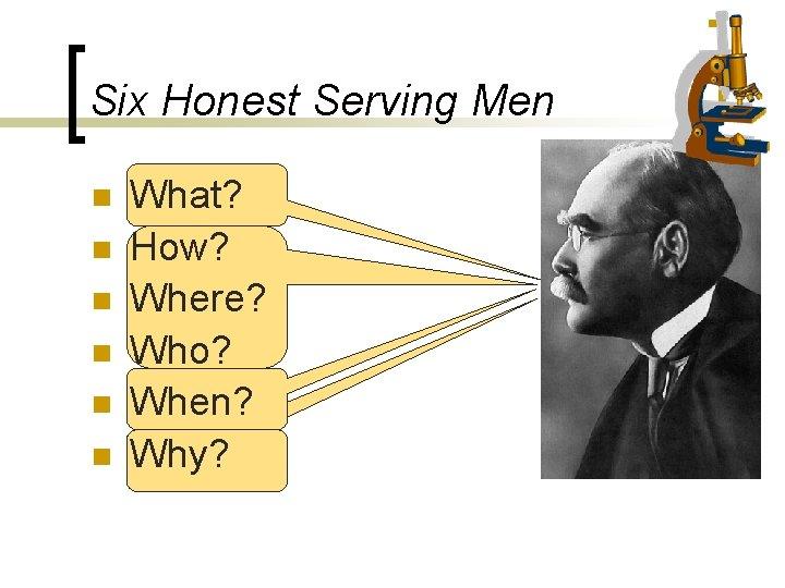 Six Honest Serving Men n n n What? How? Where? Who? When? Why?