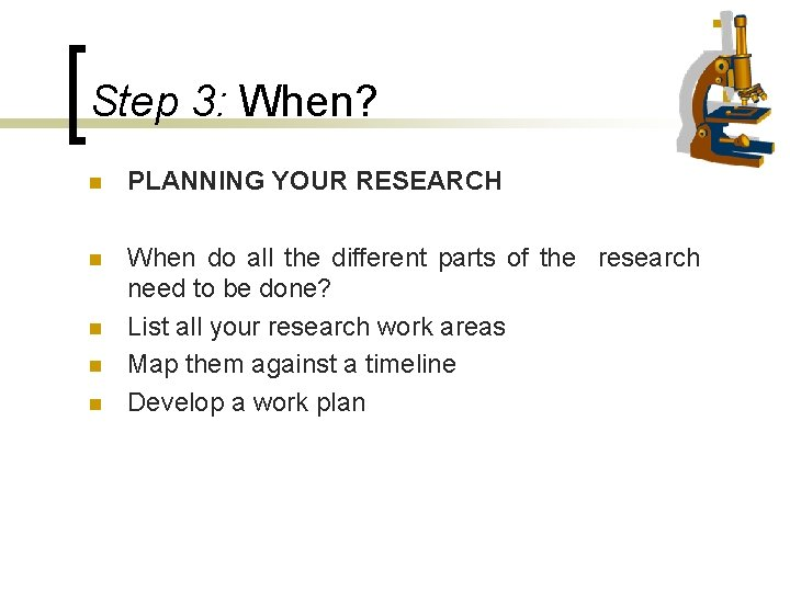 Step 3: When? n PLANNING YOUR RESEARCH n When do all the different parts