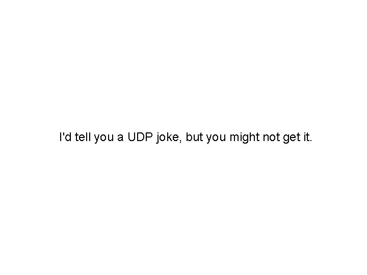 I'd tell you a UDP joke, but you might not get it.