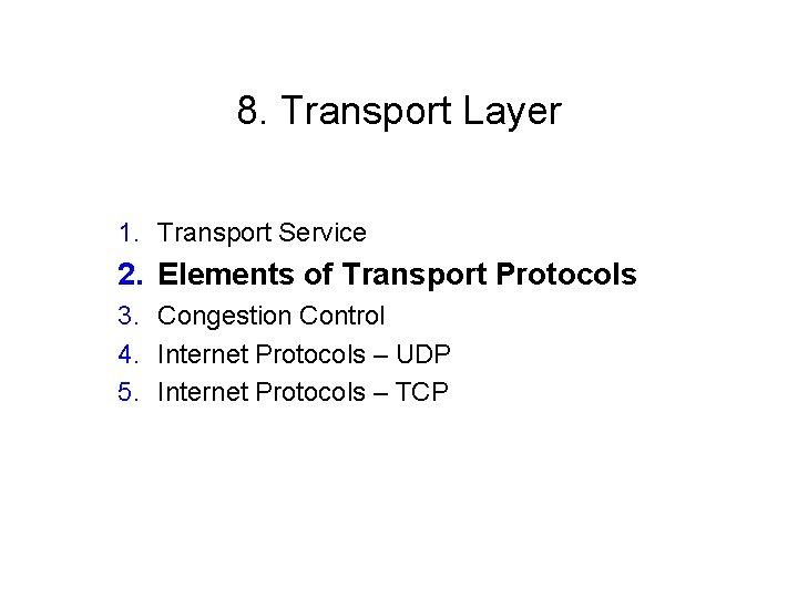 8. Transport Layer 1. Transport Service 2. Elements of Transport Protocols 3. Congestion Control