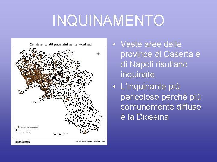 INQUINAMENTO • Vaste aree delle province di Caserta e di Napoli risultano inquinate. •
