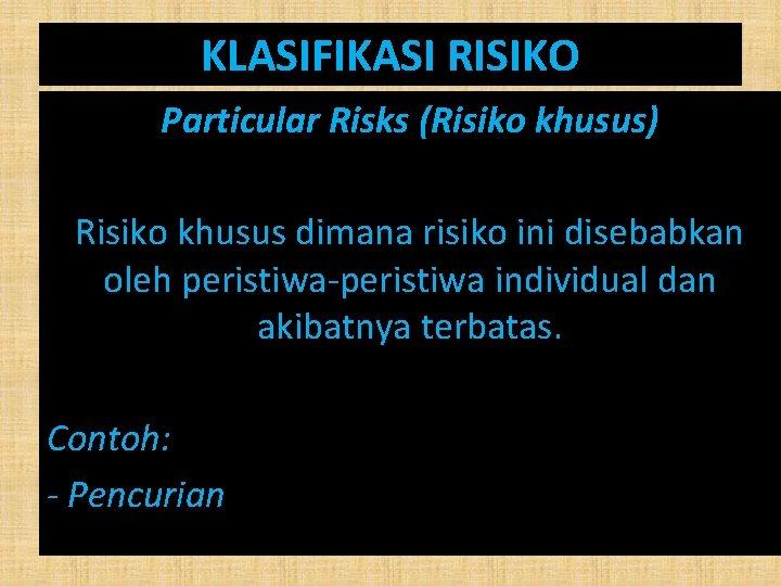 KLASIFIKASI RISIKO Particular Risks (Risiko khusus) Risiko khusus dimana risiko ini disebabkan oleh peristiwa-peristiwa
