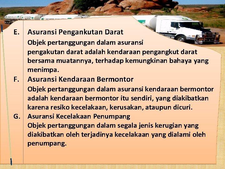 E. Asuransi Pengankutan Darat Objek pertanggungan dalam asuransi pengakutan darat adalah kendaraan pengangkut darat
