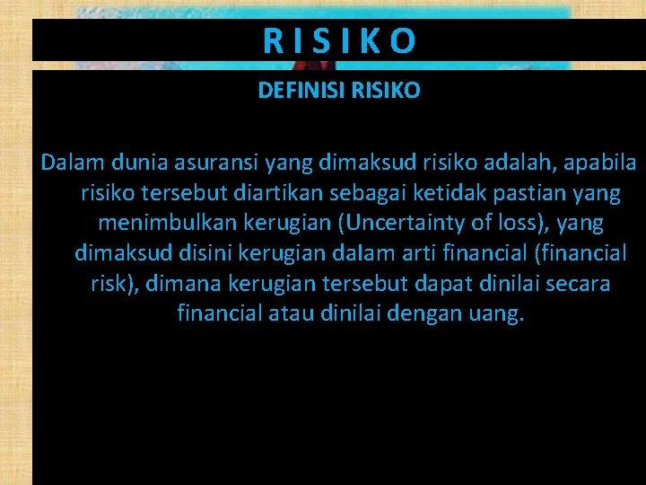RISIKO DEFINISI RISIKO Dalam dunia asuransi yang dimaksud risiko adalah, apabila risiko tersebut diartikan