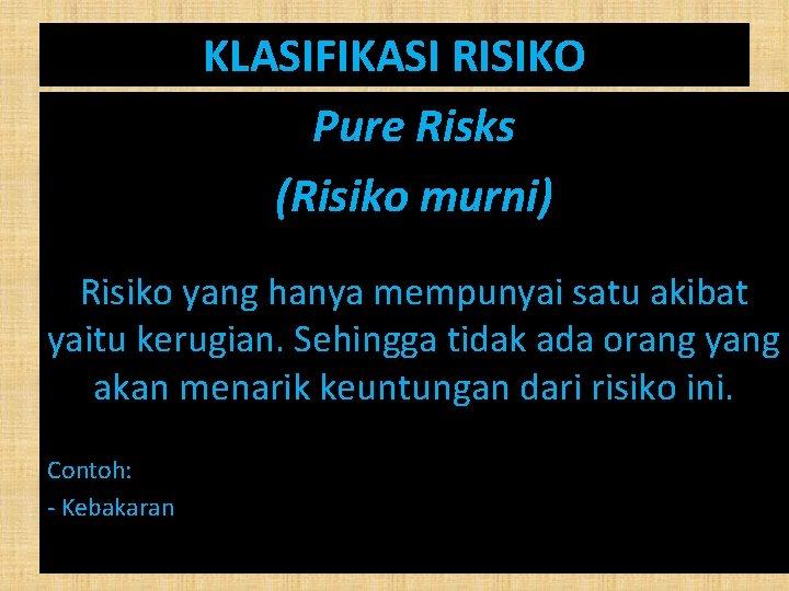 KLASIFIKASI RISIKO Pure Risks (Risiko murni) Risiko yang hanya mempunyai satu akibat yaitu kerugian.