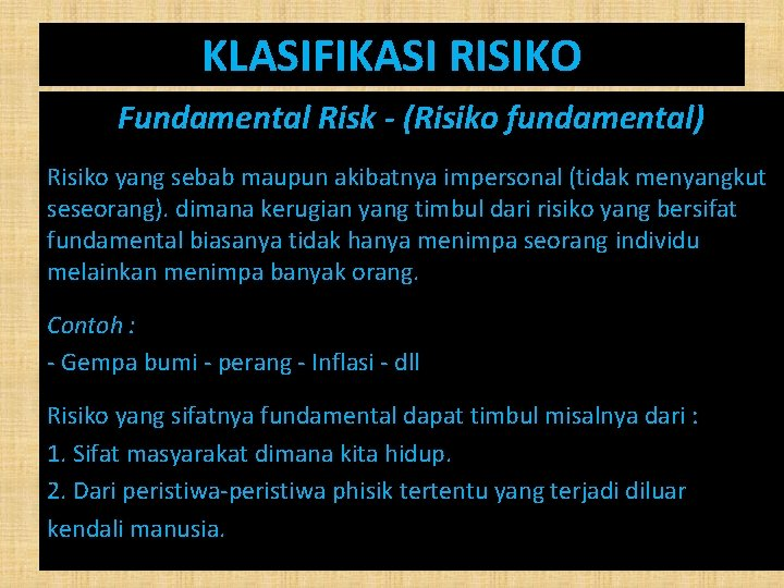 KLASIFIKASI RISIKO Fundamental Risk - (Risiko fundamental) Risiko yang sebab maupun akibatnya impersonal (tidak