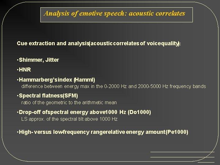 Analysis of emotive speech: acoustic correlates Cue extraction and analysis(acoustic correlates of voice quality):