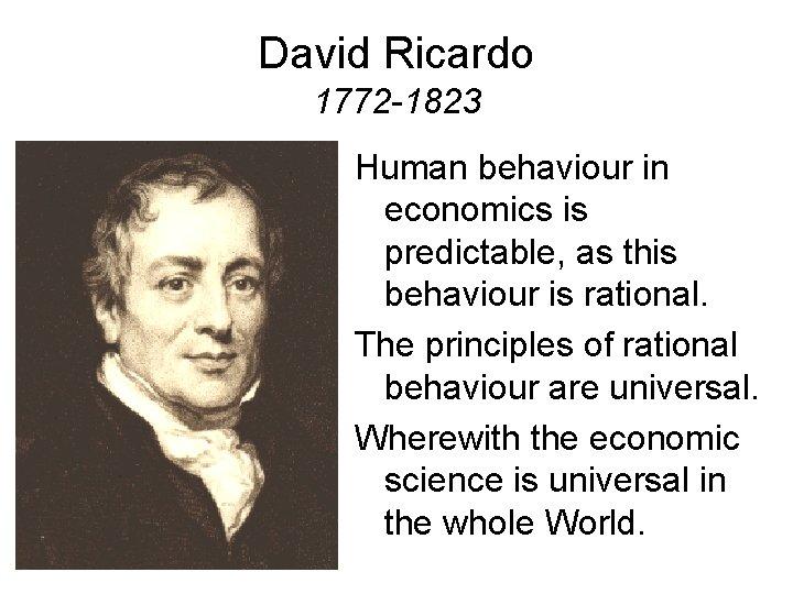David Ricardo 1772 -1823 Human behaviour in economics is predictable, as this behaviour is