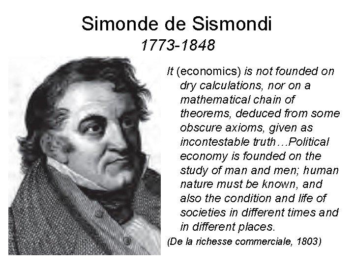 Simonde de Sismondi 1773 -1848 It (economics) is not founded on dry calculations, nor