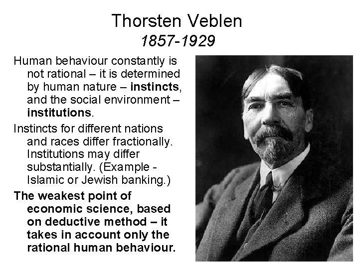 Thorsten Veblen 1857 -1929 Human behaviour constantly is not rational – it is determined