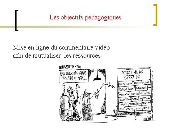 Les objectifs pédagogiques Mise en ligne du commentaire vidéo afin de mutualiser les ressources