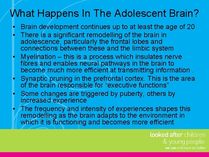What Happens In The Adolescent Brain? • Brain development continues up to at least