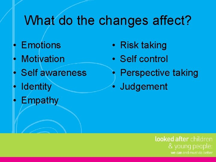 What do the changes affect? • • • Emotions Motivation Self awareness Identity Empathy