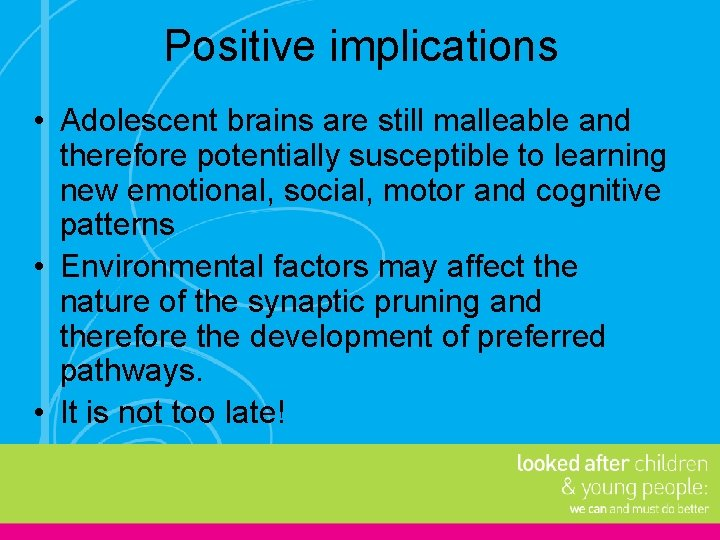 Positive implications • Adolescent brains are still malleable and therefore potentially susceptible to learning