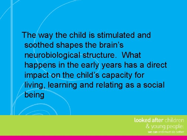 The way the child is stimulated and soothed shapes the brain's neurobiological structure. What