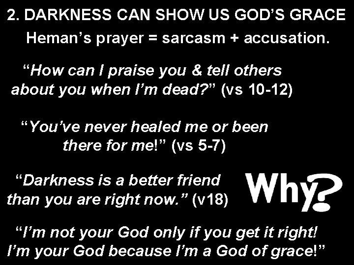 "2. DARKNESS CAN SHOW US GOD'S GRACE Heman's prayer = sarcasm + accusation. ""How"
