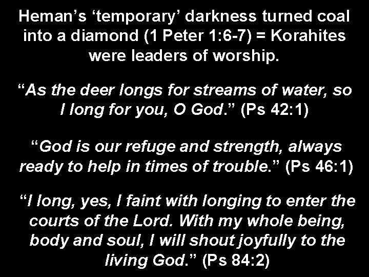 Heman's 'temporary' darkness turned coal into a diamond (1 Peter 1: 6 -7) =
