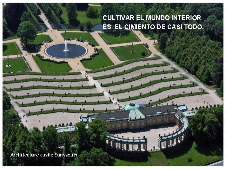 CULTIVAR EL MUNDO INTERIOR ES EL CIMIENTO DE CASI TODO. Architecture castle Sanssouci www.