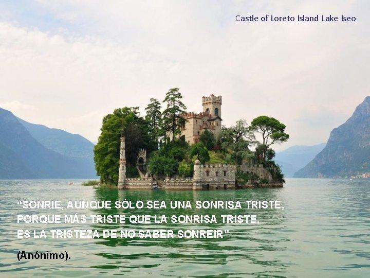 """Castle of Loreto Island Lake Iseo """"SONRIE, AUNQUE SÓLO SEA UNA SONRISA TRISTE, PORQUE"""