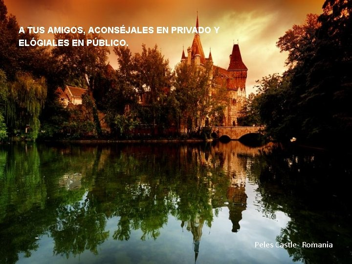 A TUS AMIGOS, ACONSÉJALES EN PRIVADO Y ELÓGIALES EN PÚBLICO. Peles Castle- Romania