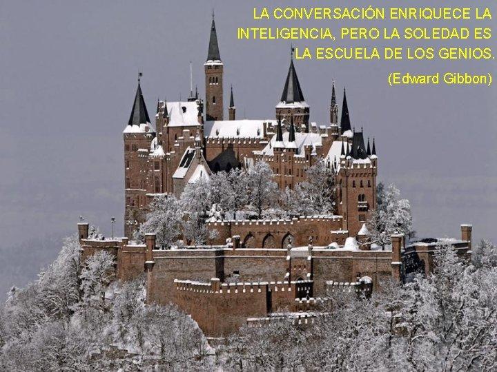 LA CONVERSACIÓN ENRIQUECE LA INTELIGENCIA, PERO LA SOLEDAD ES LA ESCUELA DE LOS GENIOS.