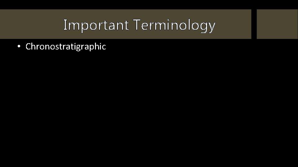 Important Terminology • Chronostratigraphic