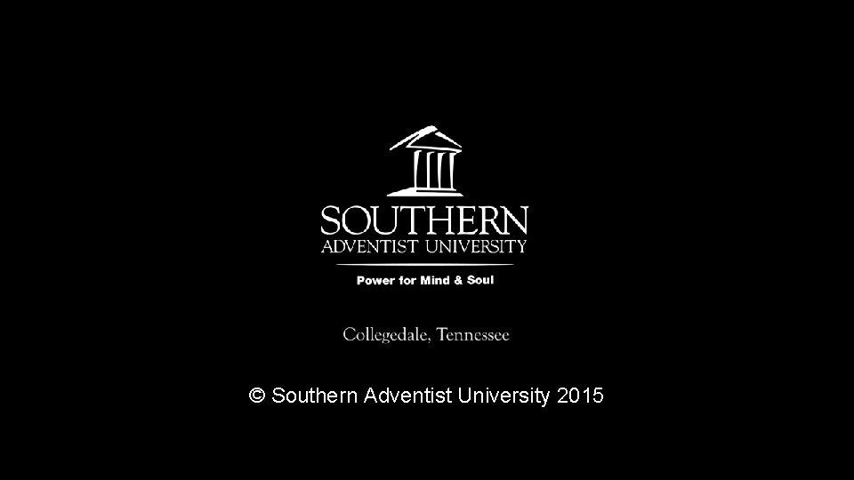 © Southern Adventist University 2015