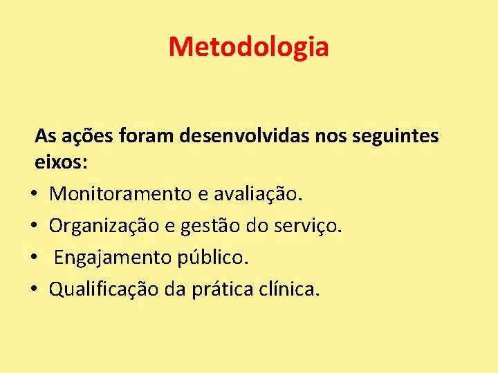 Metodologia As ações foram desenvolvidas nos seguintes eixos: • Monitoramento e avaliação. • Organização