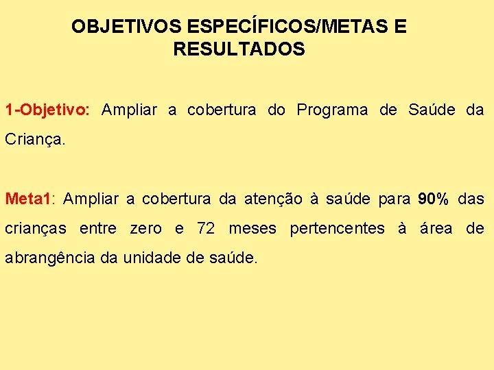 OBJETIVOS ESPECÍFICOS/METAS E RESULTADOS 1 -Objetivo: Ampliar a cobertura do Programa de Saúde da