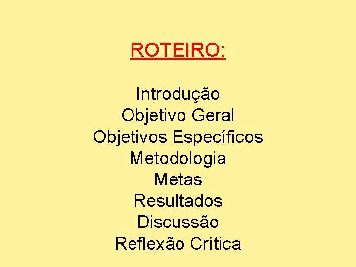 ROTEIRO: Introdução Objetivo Geral Objetivos Específicos Metodologia Metas Resultados Discussão Reflexão Crítica