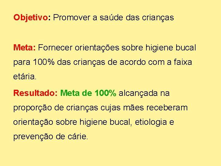Objetivo: Promover a saúde das crianças Meta: Fornecer orientações sobre higiene bucal para 100%
