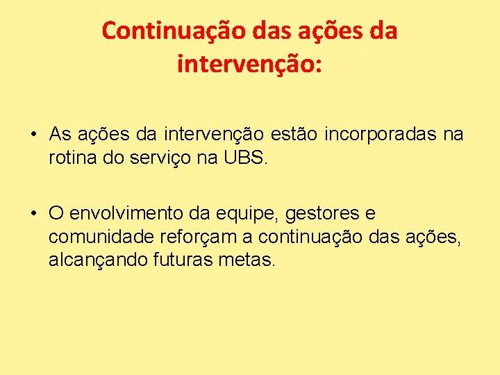 Continuação das ações da intervenção: • As ações da intervenção estão incorporadas na rotina