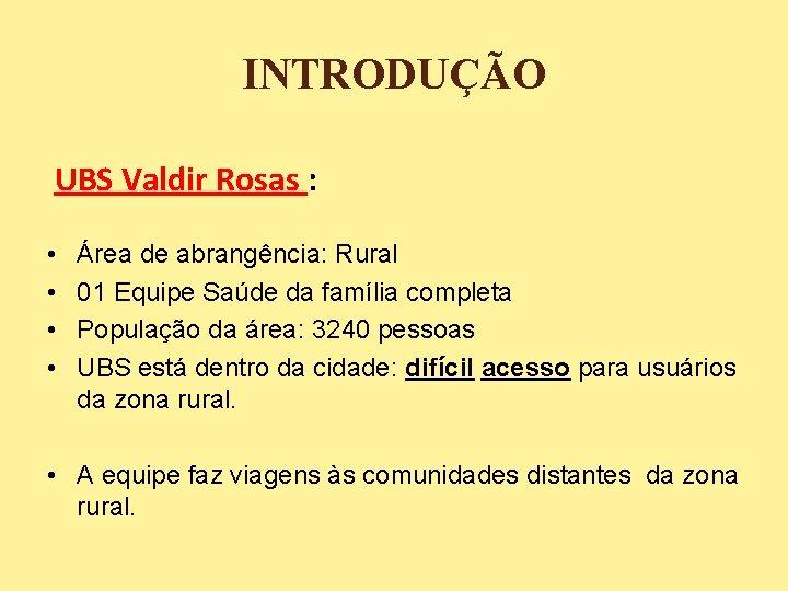 INTRODUÇÃO UBS Valdir Rosas : • • Área de abrangência: Rural 01 Equipe Saúde