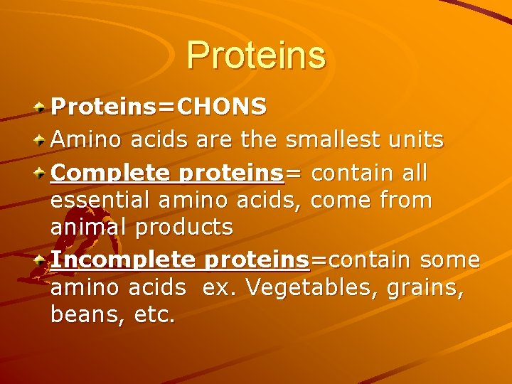 Proteins=CHONS Amino acids are the smallest units Complete proteins= contain all essential amino acids,