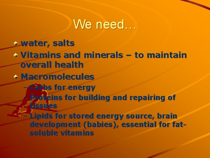 We need… water, salts Vitamins and minerals – to maintain overall health Macromolecules –