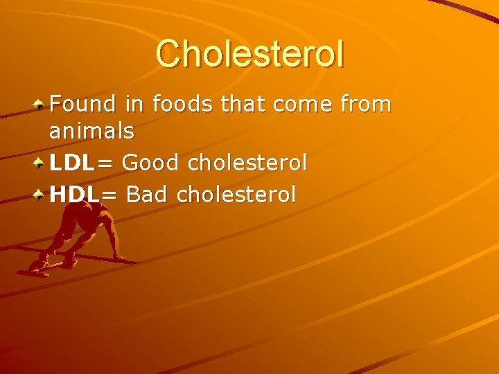 Cholesterol Found in foods that come from animals LDL= Good cholesterol HDL= Bad cholesterol