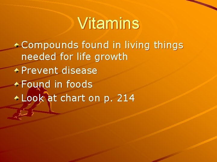 Vitamins Compounds found in living things needed for life growth Prevent disease Found in