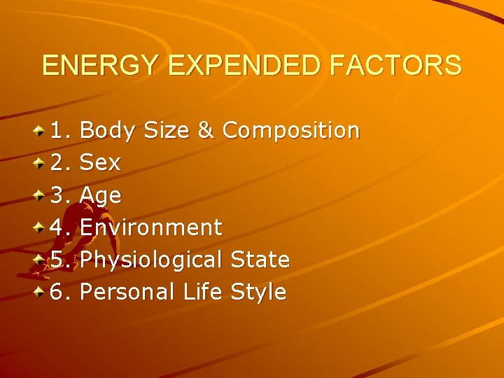 ENERGY EXPENDED FACTORS 1. 2. 3. 4. 5. 6. Body Size & Composition Sex