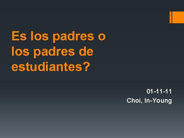 Es los padres o los padres de estudiantes? 01 -11 -11 Choi, In-Young