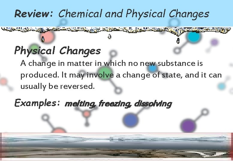 Review: Chemical and Physical Changes A change in matter in which no new substance