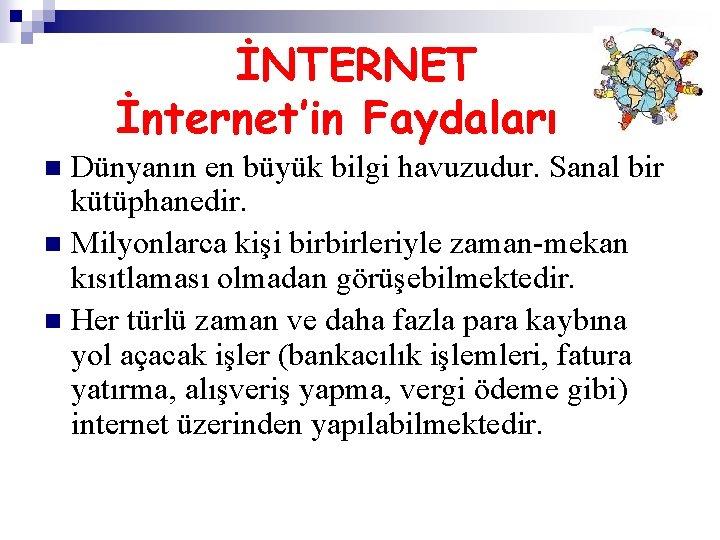 İNTERNET İnternet'in Faydaları Dünyanın en büyük bilgi havuzudur. Sanal bir kütüphanedir. n Milyonlarca kişi