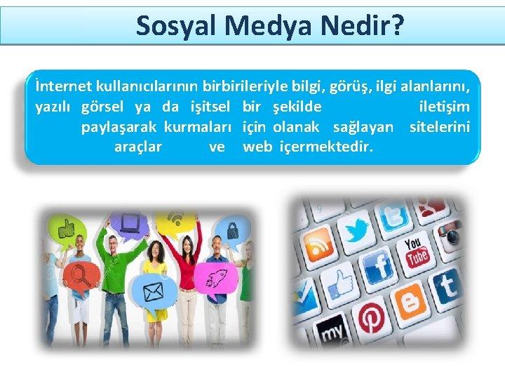 Sosyal Medya Nedir? İnternet kullanıcılarının birbirileriyle bilgi, görüş, ilgi alanlarını, yazılı görsel ya da