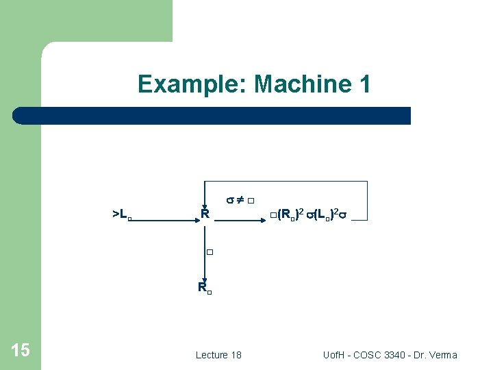 Example: Machine 1 □ >L□ R □(R□)2 (L□)2 □ R□ 15 Lecture 18 Uof.