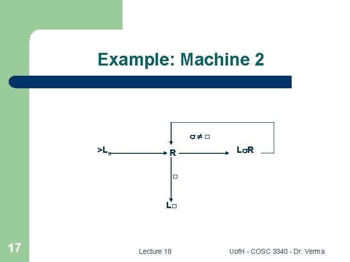 Example: Machine 2 □ >L□ R L R □ L□ 17 Lecture 18 Uof.